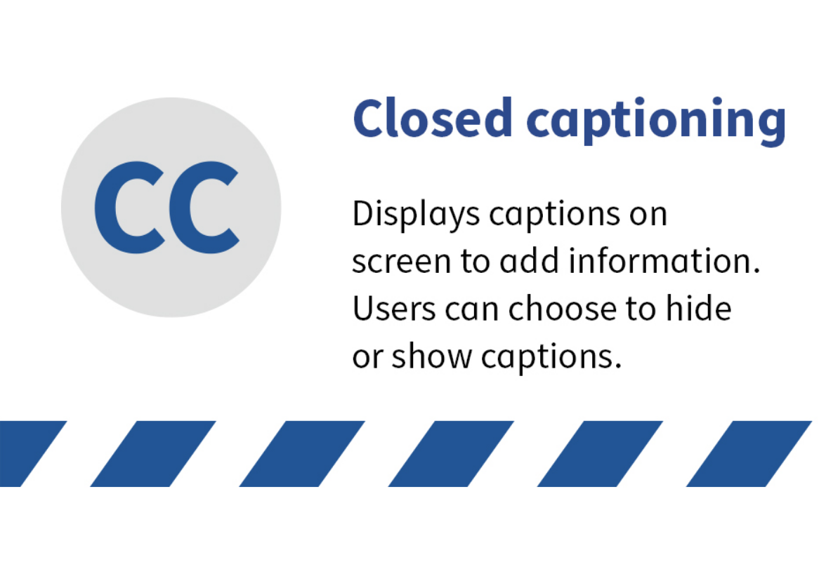 Closed captioning. Displays captions on screen to add information. Users can choose to hide or show captions.